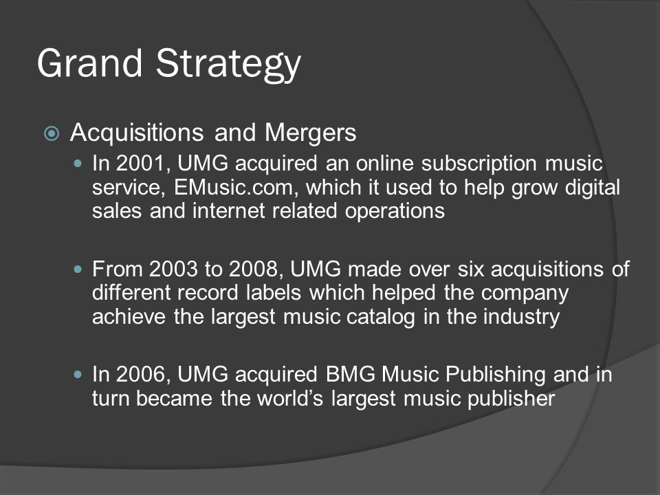  Acquisitions and Mergers In 2001, UMG acquired an online subscription music service, EMusic.com, which it used to help grow digital sales and internet related operations From 2003 to 2008, UMG made over six acquisitions of different record labels which helped the company achieve the largest music catalog in the industry In 2006, UMG acquired BMG Music Publishing and in turn became the world's largest music publisher