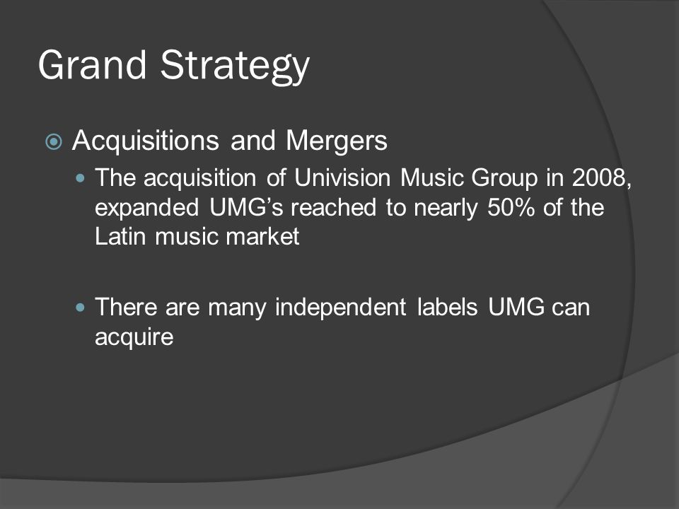 Grand Strategy  Acquisitions and Mergers The acquisition of Univision Music Group in 2008, expanded UMG's reached to nearly 50% of the Latin music market There are many independent labels UMG can acquire
