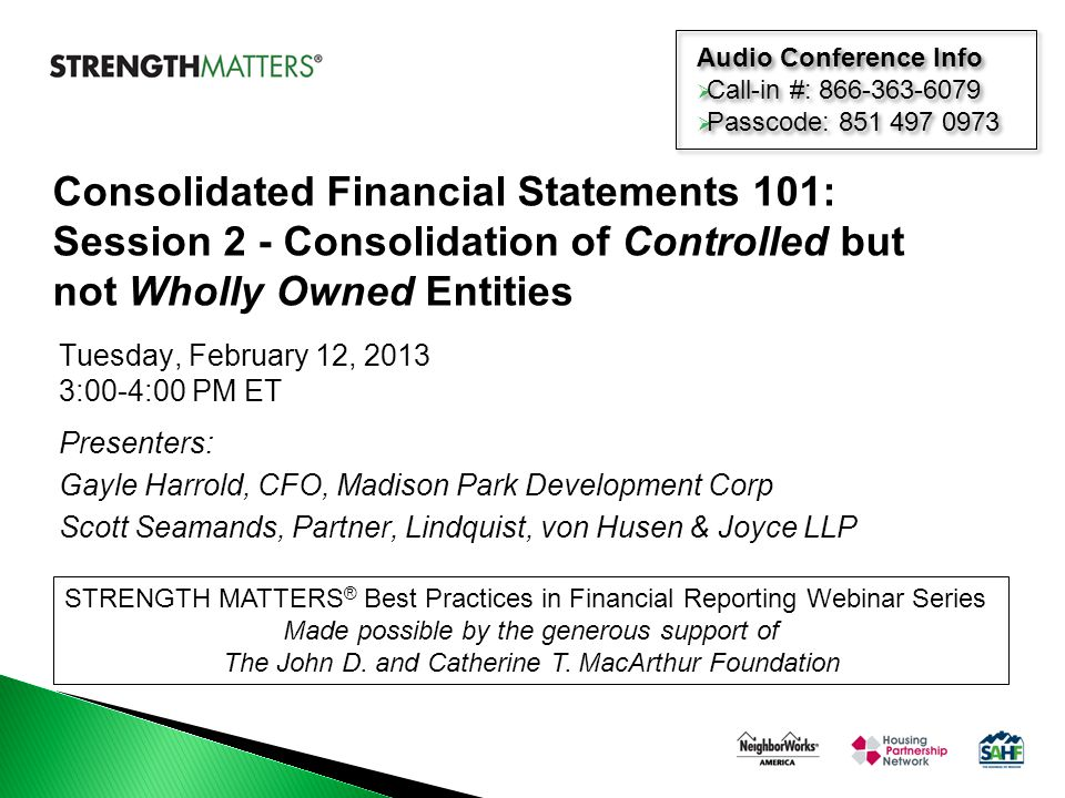 Tuesday, February 12, 2013 3:00-4:00 PM ET Presenters: Gayle Harrold, CFO, Madison Park Development Corp Scott Seamands, Partner, Lindquist, von Husen & Joyce LLP STRENGTH MATTERS ® Best Practices in Financial Reporting Webinar Series Made possible by the generous support of The John D.