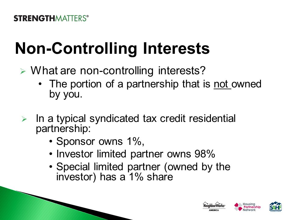 Non-Controlling Interests  What are non-controlling interests? The portion of a partnership that is not owned by you.  In a typical syndicated tax c
