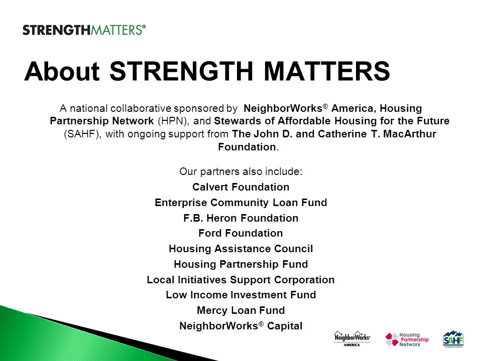 About STRENGTH MATTERS A national collaborative sponsored by NeighborWorks ® America, Housing Partnership Network (HPN), and Stewards of Affordable Ho