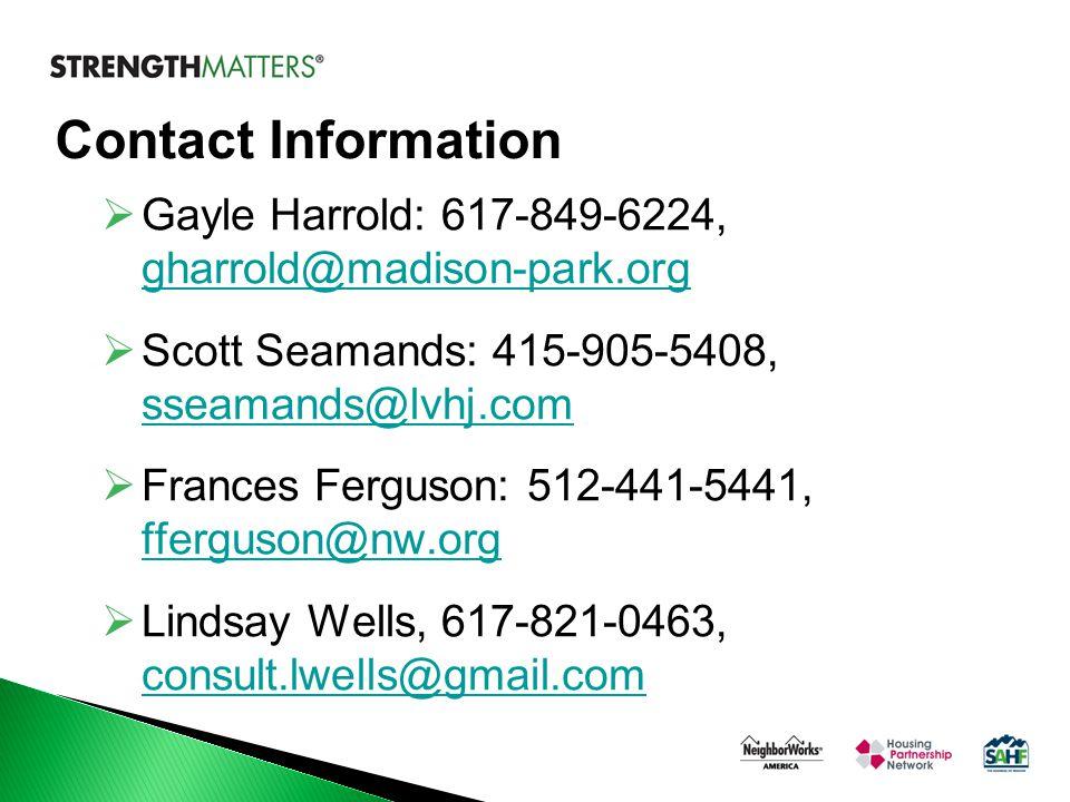 Contact Information  Gayle Harrold: 617-849-6224, gharrold@madison-park.org gharrold@madison-park.org  Scott Seamands: 415-905-5408, sseamands@lvhj.com sseamands@lvhj.com  Frances Ferguson: 512-441-5441, fferguson@nw.org fferguson@nw.org  Lindsay Wells, 617-821-0463, consult.lwells@gmail.com consult.lwells@gmail.com