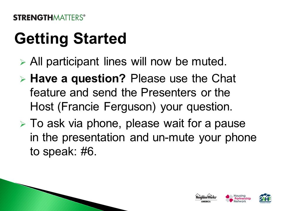 Getting Started  All participant lines will now be muted.  Have a question? Please use the Chat feature and send the Presenters or the Host (Francie