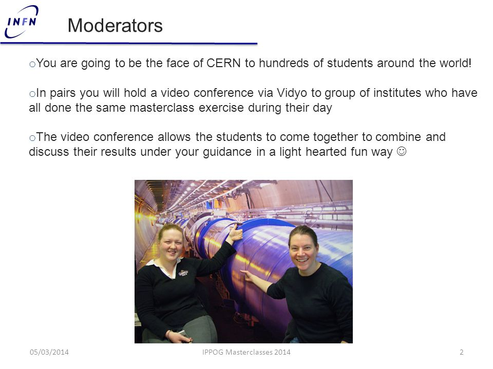 o You are going to be the face of CERN to hundreds of students around the world! o In pairs you will hold a video conference via Vidyo to group of ins