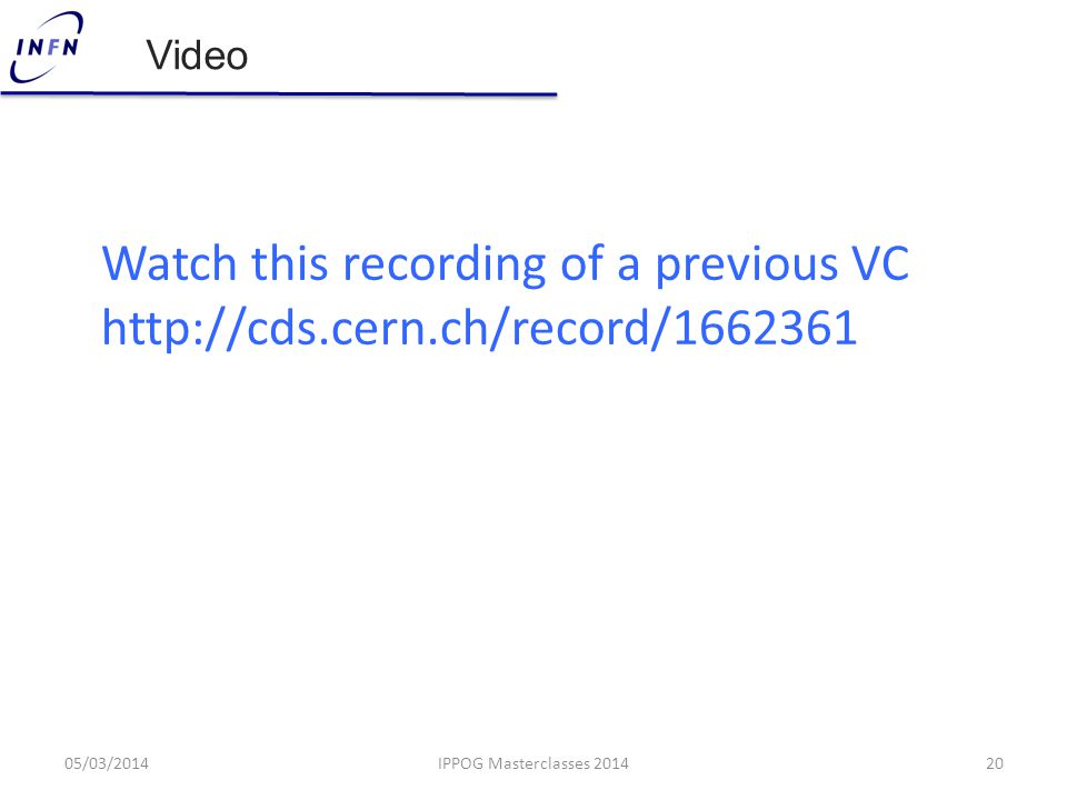 Video 05/03/201420IPPOG Masterclasses 2014 Watch this recording of a previous VC http://cds.cern.ch/record/1662361