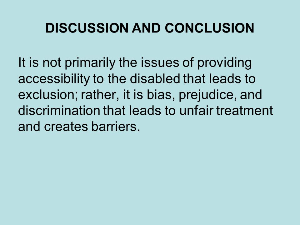 DISCUSSION AND CONCLUSION It is not primarily the issues of providing accessibility to the disabled that leads to exclusion; rather, it is bias, preju