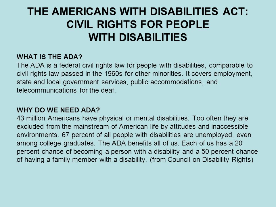 THE AMERICANS WITH DISABILITIES ACT: CIVIL RIGHTS FOR PEOPLE WITH DISABILITIES WHAT IS THE ADA? The ADA is a federal civil rights law for people with
