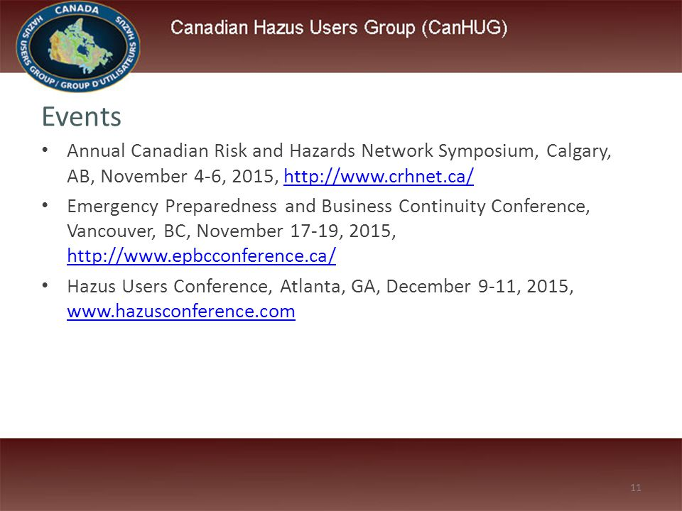 11 Events Annual Canadian Risk and Hazards Network Symposium, Calgary, AB, November 4-6, 2015, http://www.crhnet.ca/http://www.crhnet.ca/ Emergency Preparedness and Business Continuity Conference, Vancouver, BC, November 17-19, 2015, http://www.epbcconference.ca/ http://www.epbcconference.ca/ Hazus Users Conference, Atlanta, GA, December 9-11, 2015, www.hazusconference.com www.hazusconference.com