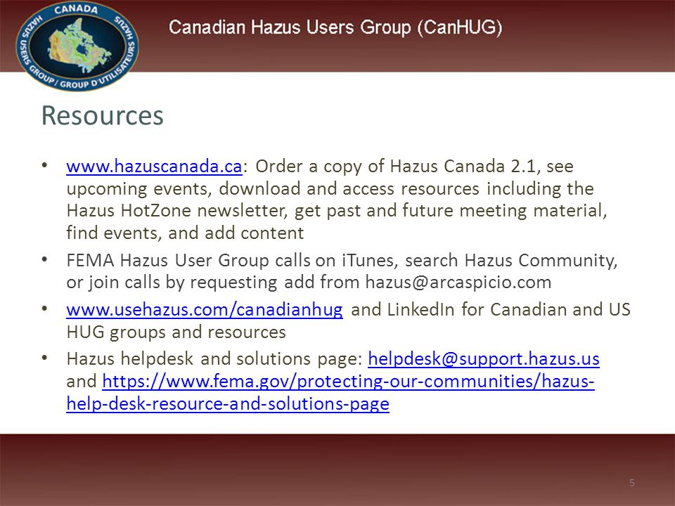 5 Resources www.hazuscanada.ca: Order a copy of Hazus Canada 2.1, see upcoming events, download and access resources including the Hazus HotZone newsletter, get past and future meeting material, find events, and add content www.hazuscanada.ca FEMA Hazus User Group calls on iTunes, search Hazus Community, or join calls by requesting add from hazus@arcaspicio.com www.usehazus.com/canadianhug and LinkedIn for Canadian and US HUG groups and resources www.usehazus.com/canadianhug Hazus helpdesk and solutions page: helpdesk@support.hazus.us and https://www.fema.gov/protecting-our-communities/hazus- help-desk-resource-and-solutions-pagehelpdesk@support.hazus.ushttps://www.fema.gov/protecting-our-communities/hazus- help-desk-resource-and-solutions-page