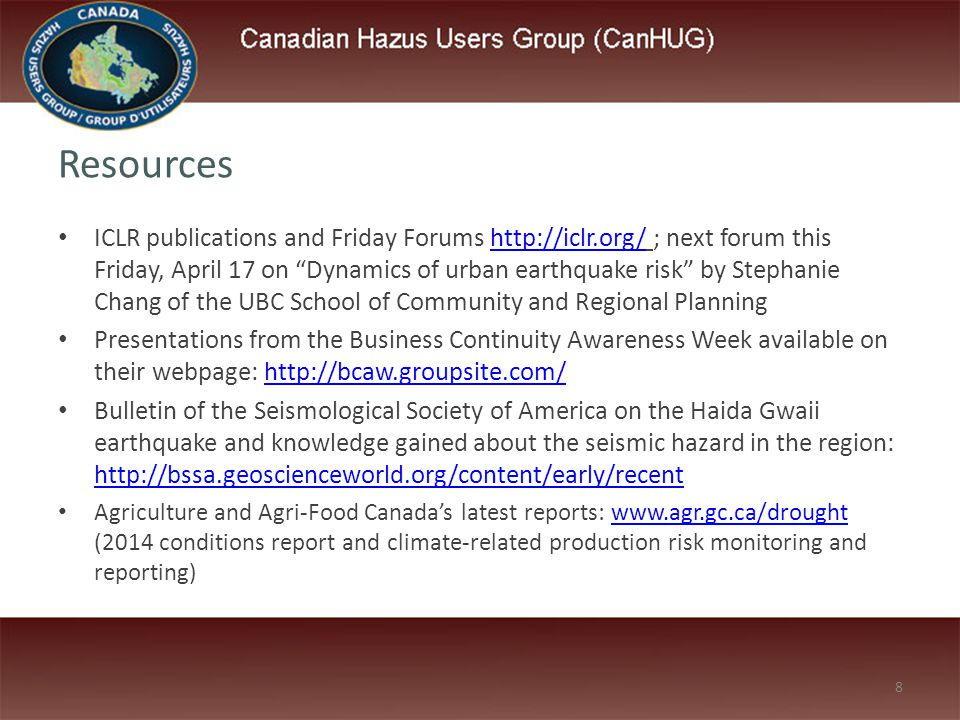 8 Resources ICLR publications and Friday Forums http://iclr.org/ ; next forum this Friday, April 17 on Dynamics of urban earthquake risk by Stephanie Chang of the UBC School of Community and Regional Planninghttp://iclr.org/ Presentations from the Business Continuity Awareness Week available on their webpage: http://bcaw.groupsite.com/http://bcaw.groupsite.com/ Bulletin of the Seismological Society of America on the Haida Gwaii earthquake and knowledge gained about the seismic hazard in the region: http://bssa.geoscienceworld.org/content/early/recent http://bssa.geoscienceworld.org/content/early/recent Agriculture and Agri-Food Canada's latest reports: www.agr.gc.ca/drought (2014 conditions report and climate-related production risk monitoring and reporting)www.agr.gc.ca/drought