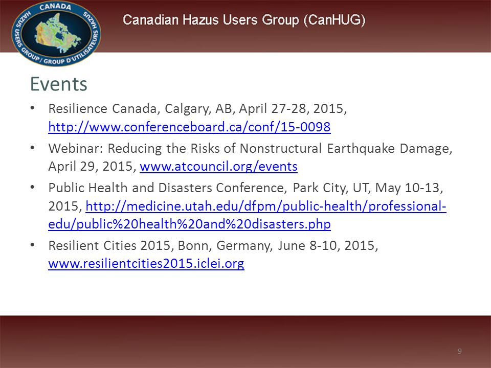 9 Events Resilience Canada, Calgary, AB, April 27-28, 2015, http://www.conferenceboard.ca/conf/15-0098 http://www.conferenceboard.ca/conf/15-0098 Webinar: Reducing the Risks of Nonstructural Earthquake Damage, April 29, 2015, www.atcouncil.org/eventswww.atcouncil.org/events Public Health and Disasters Conference, Park City, UT, May 10-13, 2015, http://medicine.utah.edu/dfpm/public-health/professional- edu/public%20health%20and%20disasters.phphttp://medicine.utah.edu/dfpm/public-health/professional- edu/public%20health%20and%20disasters.php Resilient Cities 2015, Bonn, Germany, June 8-10, 2015, www.resilientcities2015.iclei.org www.resilientcities2015.iclei.org