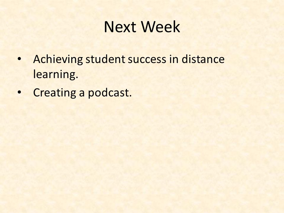 Next Week Achieving student success in distance learning. Creating a podcast.