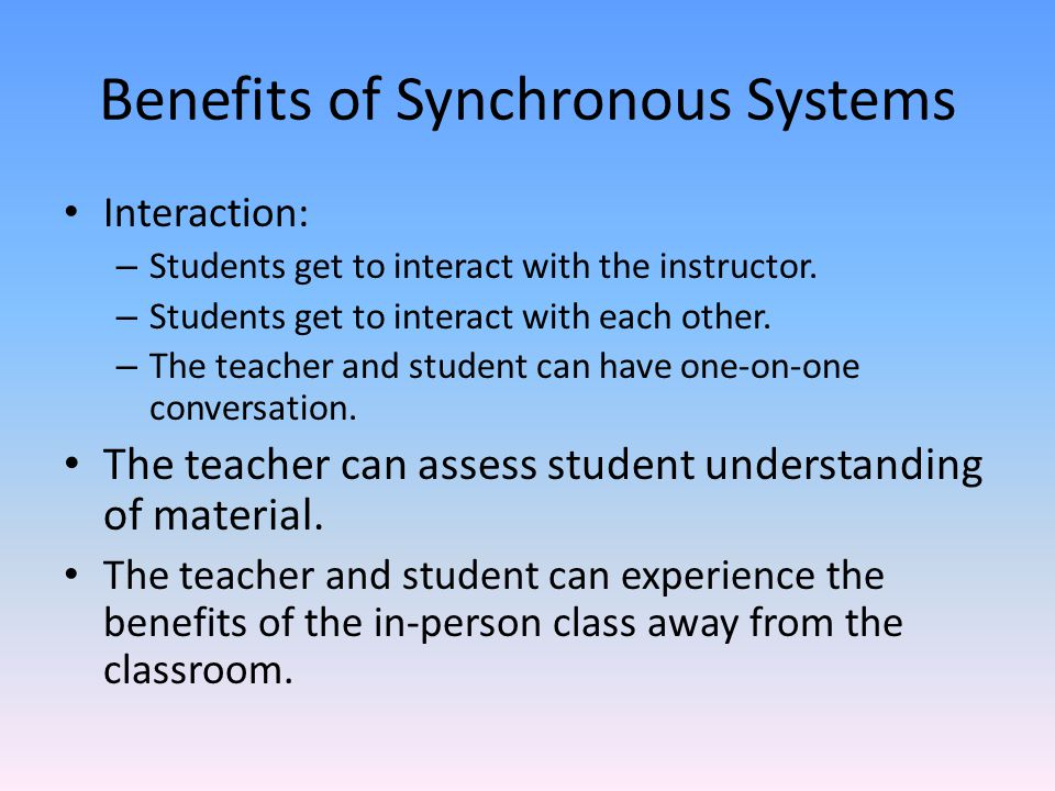 Benefits of Synchronous Systems Interaction: – Students get to interact with the instructor.