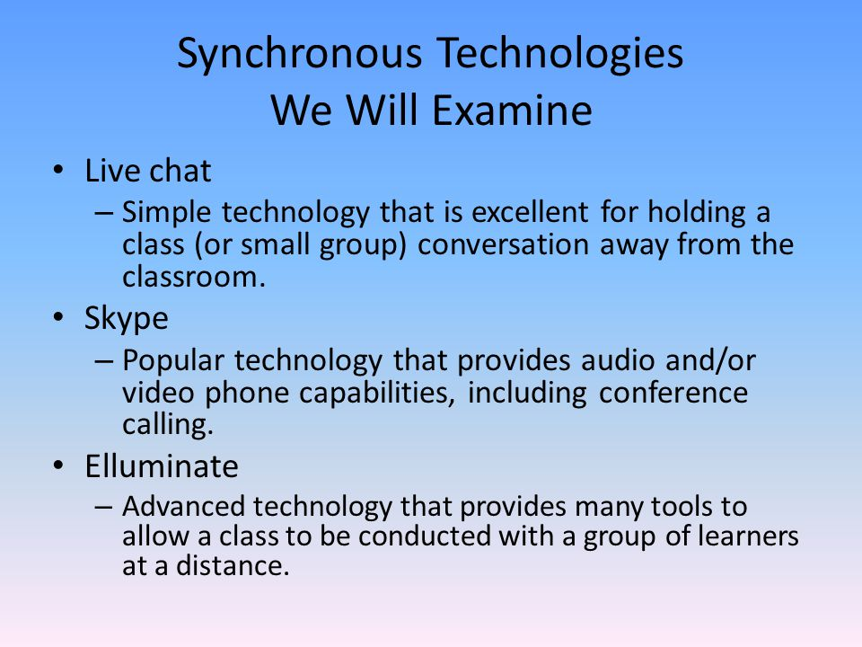 Synchronous Technologies We Will Examine Live chat – Simple technology that is excellent for holding a class (or small group) conversation away from the classroom.