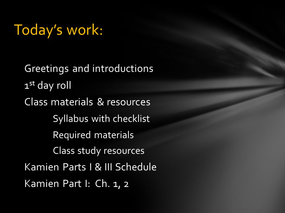 Greetings and introductions 1 st day roll Class materials & resources Syllabus with checklist Required materials Class study resources Kamien Parts I & III Schedule Kamien Part I: Ch.