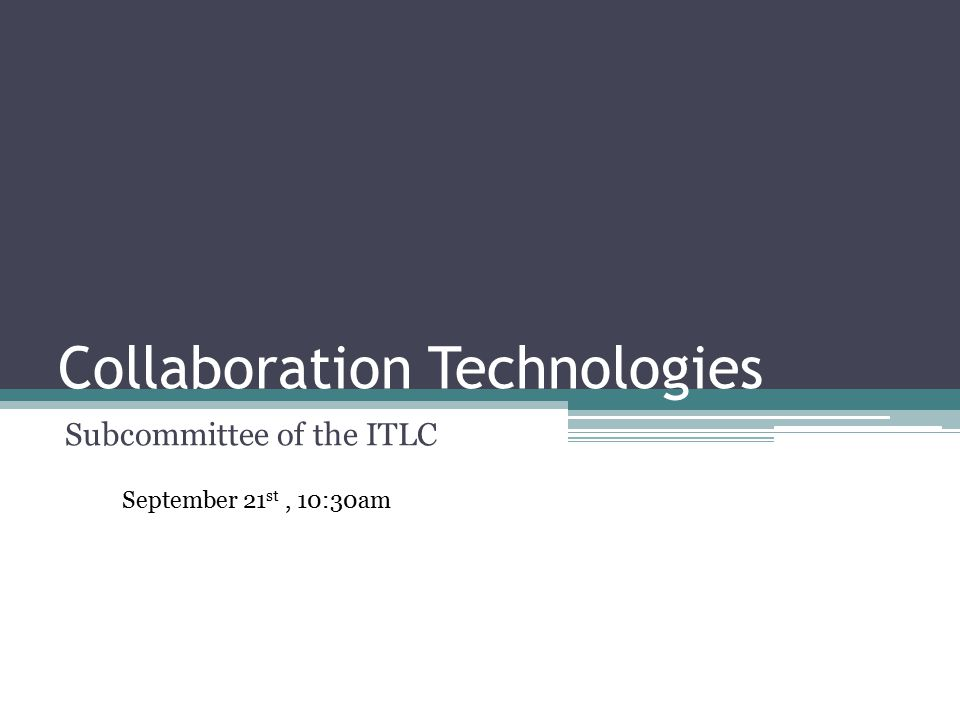 Collaboration Technologies Subcommittee of the ITLC September 21 st, 10:30am