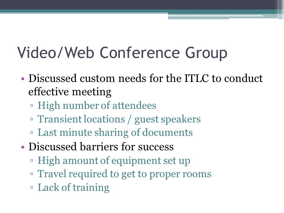 Video/Web Conference Group Discussed custom needs for the ITLC to conduct effective meeting ▫High number of attendees ▫Transient locations / guest speakers ▫Last minute sharing of documents Discussed barriers for success ▫High amount of equipment set up ▫Travel required to get to proper rooms ▫Lack of training