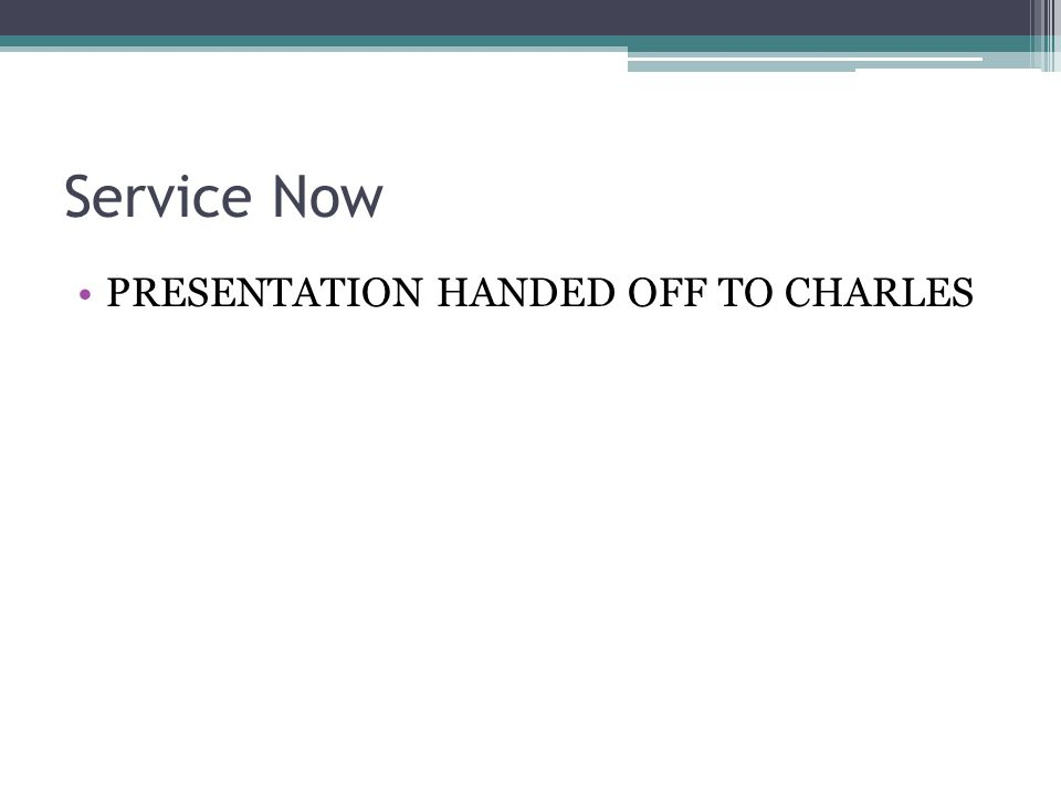 Service Now PRESENTATION HANDED OFF TO CHARLES