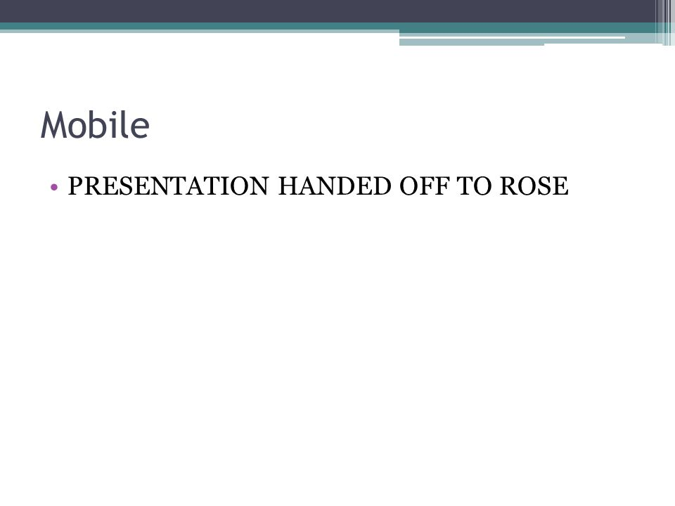 Mobile PRESENTATION HANDED OFF TO ROSE