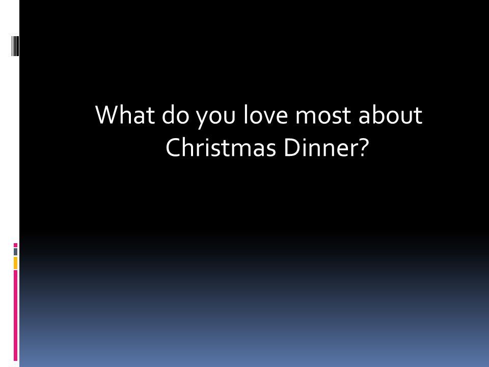 What do you love most about Christmas Dinner