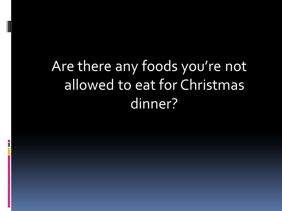 Are there any foods you're not allowed to eat for Christmas dinner