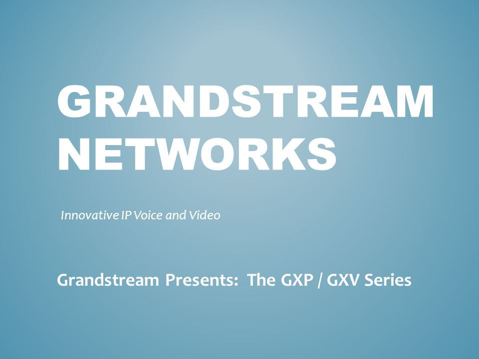 GRANDSTREAM NETWORKS Innovative IP Voice and Video Grandstream Presents: The GXP / GXV Series
