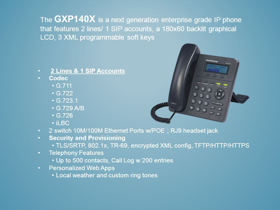 The GXP140X is a next generation enterprise grade IP phone that features 2 lines/ 1 SIP accounts, a 180x60 backlit graphical LCD, 3 XML programmable s