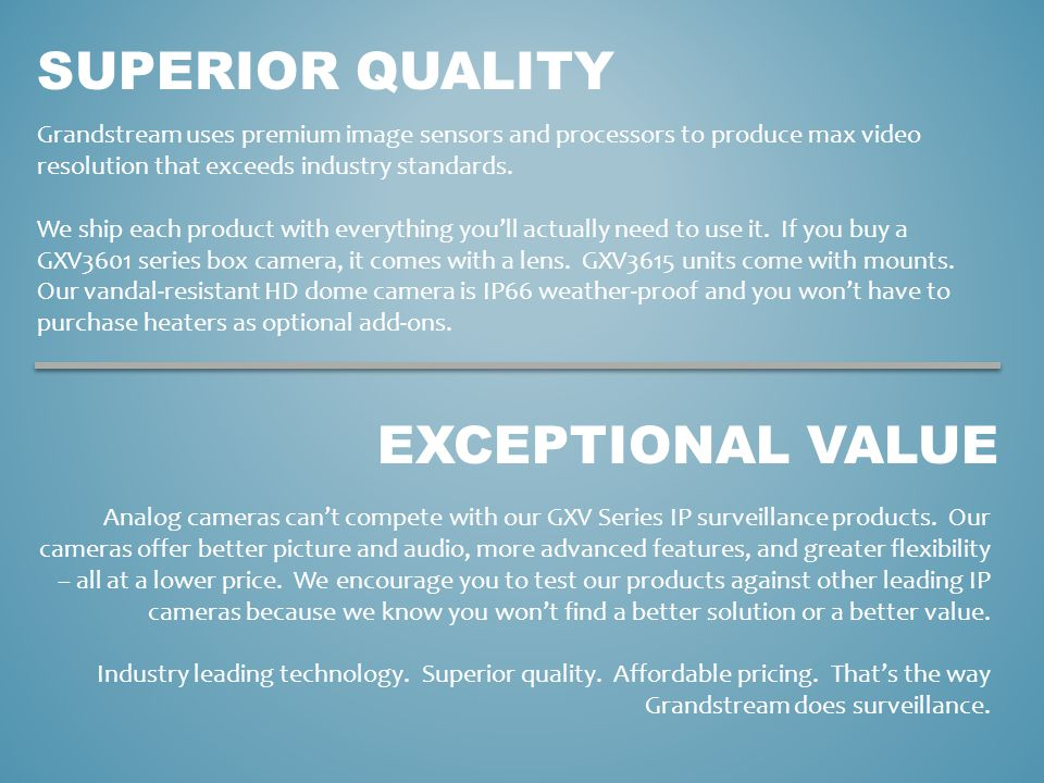 EXCEPTIONAL VALUE Grandstream uses premium image sensors and processors to produce max video resolution that exceeds industry standards. We ship each