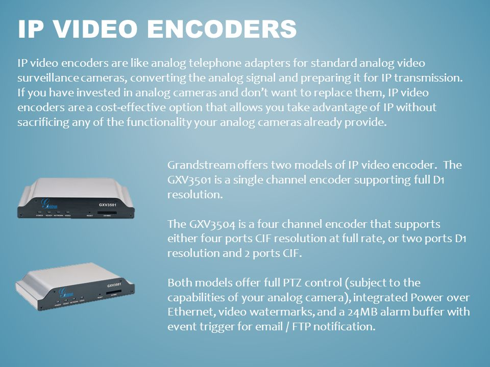 IP VIDEO ENCODERS IP video encoders are like analog telephone adapters for standard analog video surveillance cameras, converting the analog signal an