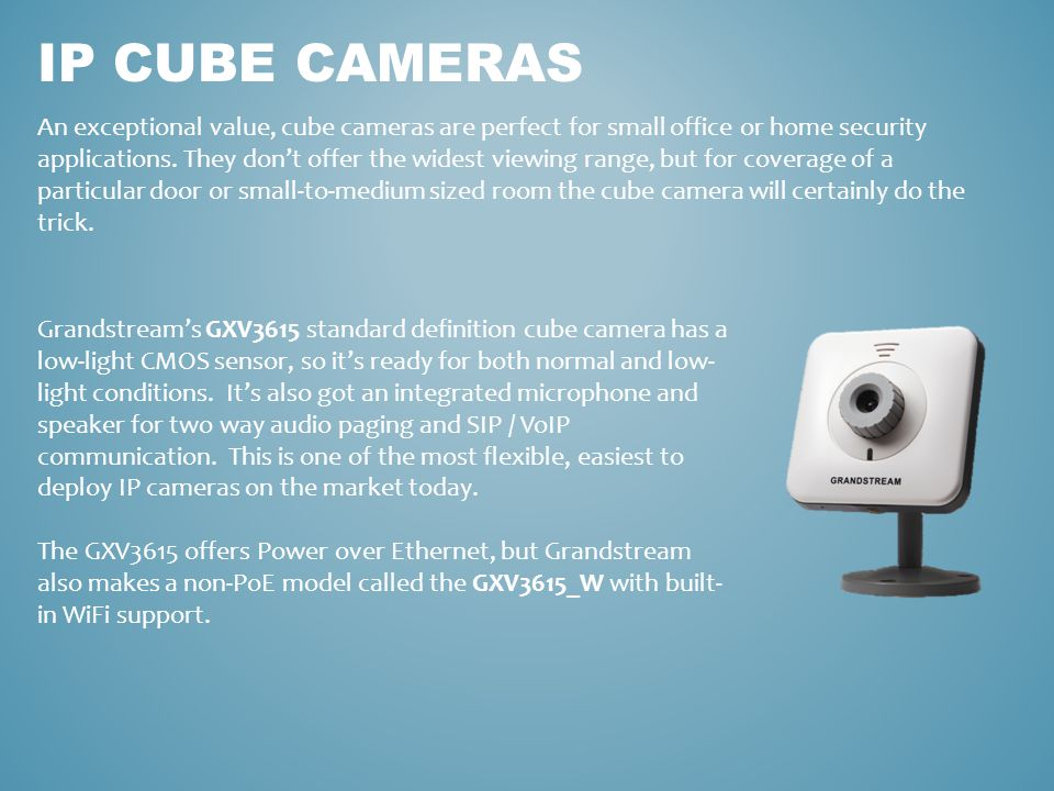 IP CUBE CAMERAS An exceptional value, cube cameras are perfect for small office or home security applications. They don't offer the widest viewing ran