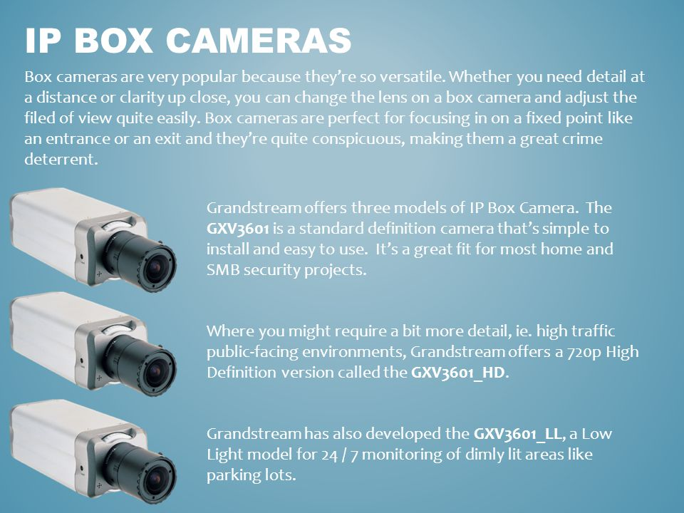 IP BOX CAMERAS Box cameras are very popular because they're so versatile. Whether you need detail at a distance or clarity up close, you can change th
