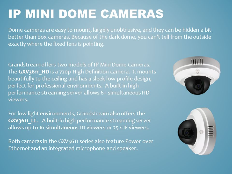IP MINI DOME CAMERAS Dome cameras are easy to mount, largely unobtrusive, and they can be hidden a bit better than box cameras. Because of the dark do