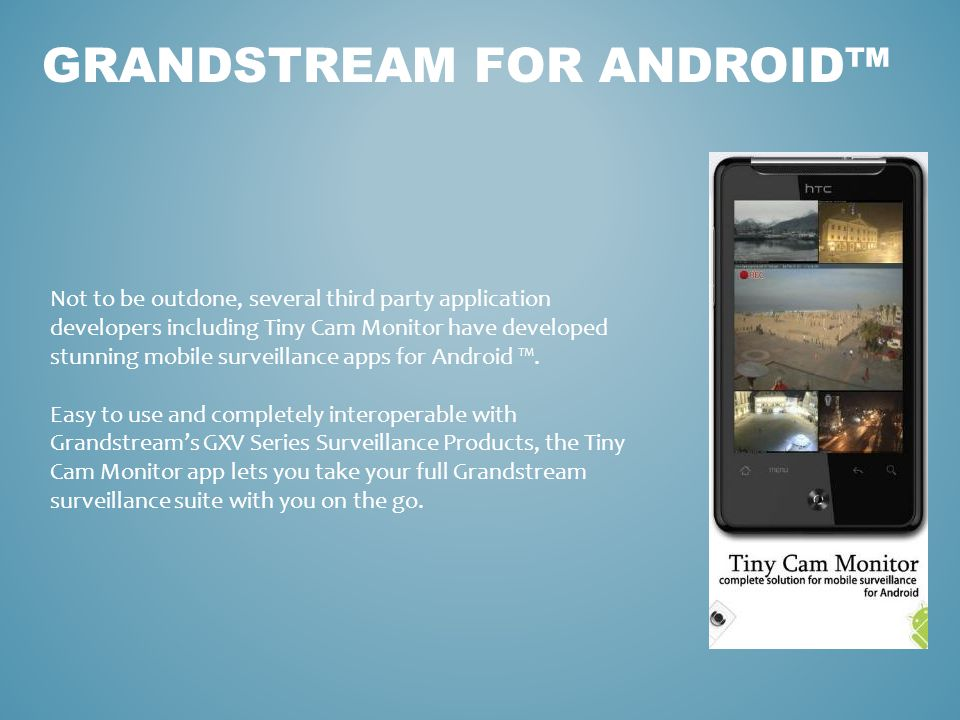 GRANDSTREAM FOR ANDROID™ Not to be outdone, several third party application developers including Tiny Cam Monitor have developed stunning mobile surve