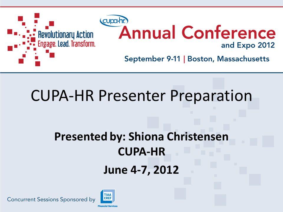 CUPA-HR Presenter Preparation Presented by: Shiona Christensen CUPA-HR June 4-7, 2012