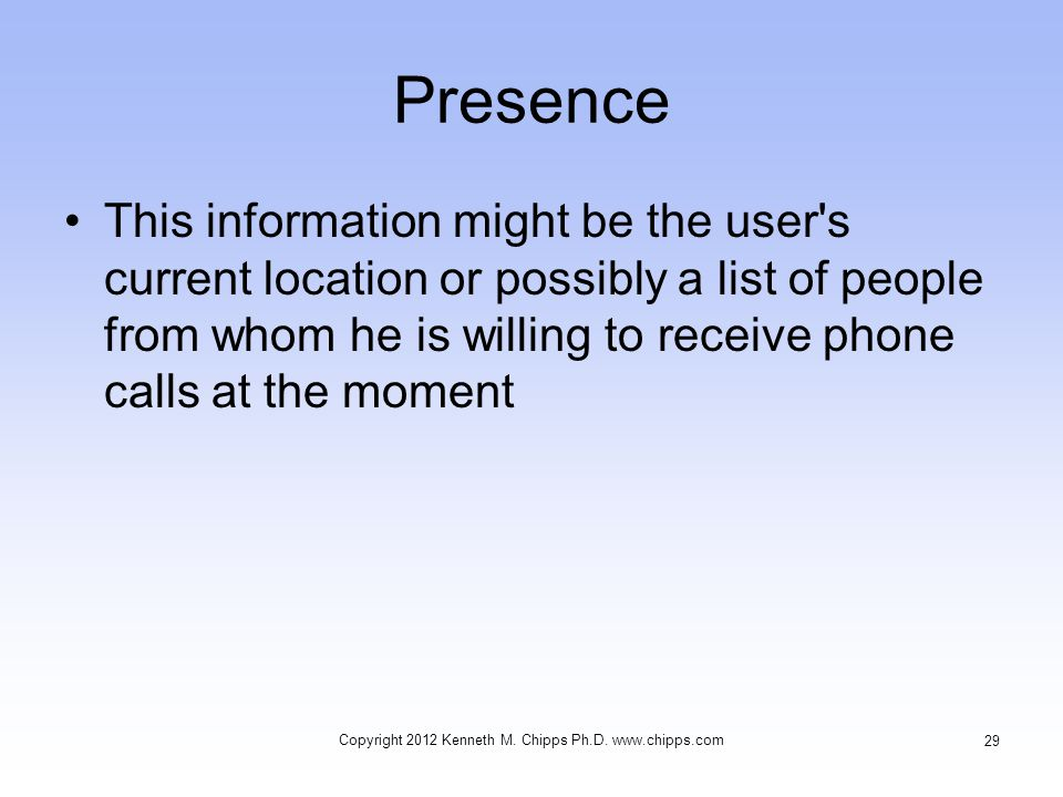 Presence This information might be the user's current location or possibly a list of people from whom he is willing to receive phone calls at the mome