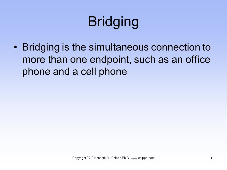 Bridging Bridging is the simultaneous connection to more than one endpoint, such as an office phone and a cell phone Copyright 2012 Kenneth M. Chipps