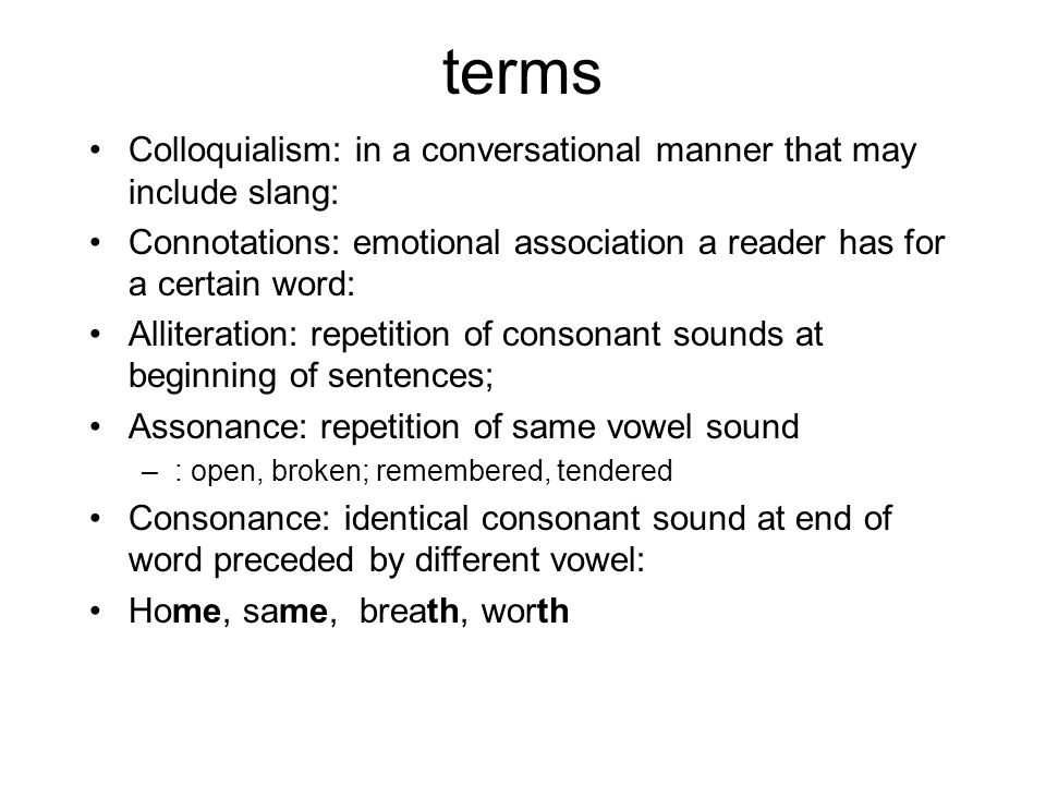 terms Colloquialism: in a conversational manner that may include slang: Connotations: emotional association a reader has for a certain word: Alliteration: repetition of consonant sounds at beginning of sentences; Assonance: repetition of same vowel sound –: open, broken; remembered, tendered Consonance: identical consonant sound at end of word preceded by different vowel: Home, same, breath, worth