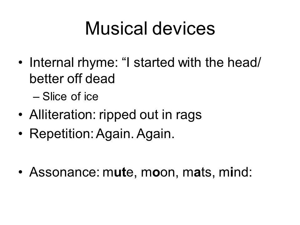 Musical devices Internal rhyme: I started with the head/ better off dead –Slice of ice Alliteration: ripped out in rags Repetition: Again.