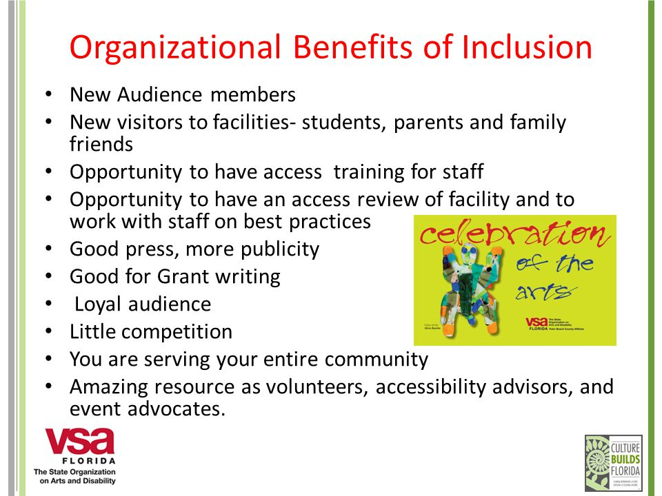 Organizational Benefits of Inclusion New Audience members New visitors to facilities- students, parents and family friends Opportunity to have access