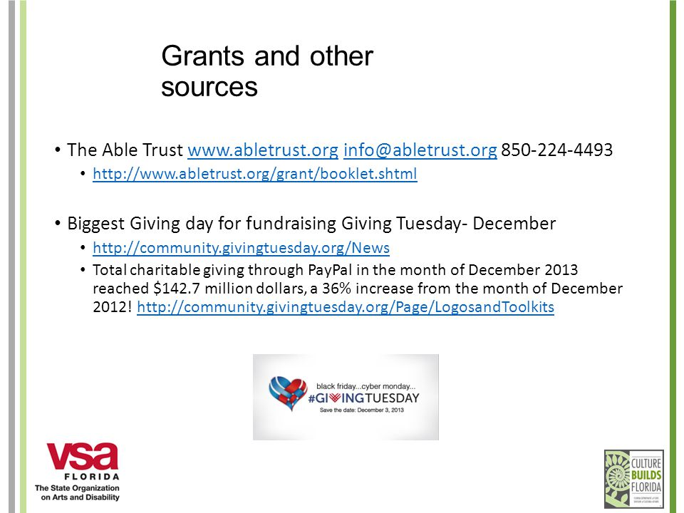 Grants and other sources The Able Trust www.abletrust.org info@abletrust.org 850-224-4493www.abletrust.orginfo@abletrust.org http://www.abletrust.org/grant/booklet.shtml Biggest Giving day for fundraising Giving Tuesday- December http://community.givingtuesday.org/News Total charitable giving through PayPal in the month of December 2013 reached $142.7 million dollars, a 36% increase from the month of December 2012.