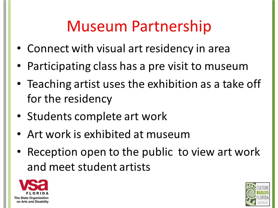 Museum Partnership Connect with visual art residency in area Participating class has a pre visit to museum Teaching artist uses the exhibition as a take off for the residency Students complete art work Art work is exhibited at museum Reception open to the public to view art work and meet student artists