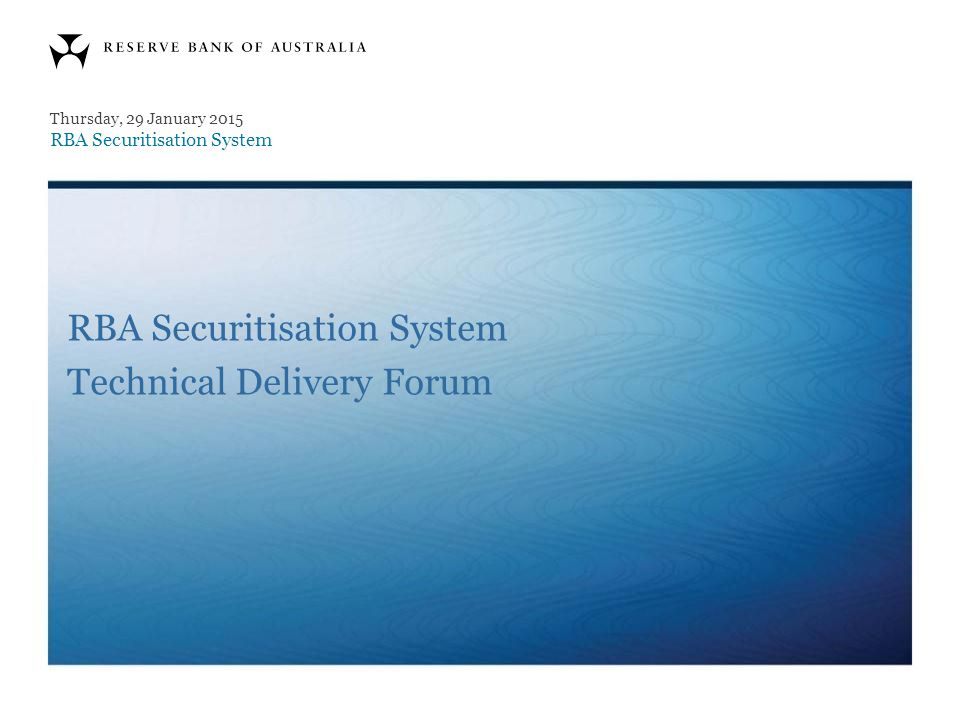 RBA Securitisation System Technical Delivery Forum Thursday, 29 January 2015 RBA Securitisation System