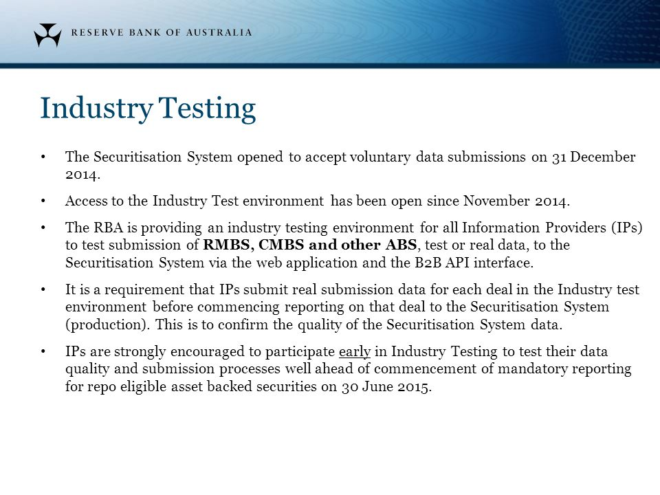 Industry Testing The Securitisation System opened to accept voluntary data submissions on 31 December 2014. Access to the Industry Test environment ha