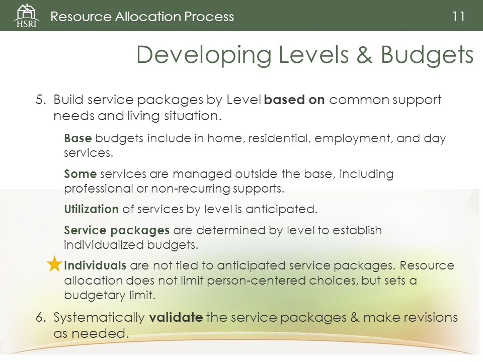 Resource Allocation Process 11 Developing Levels & Budgets 5.Build service packages by Level based on common support needs and living situation.