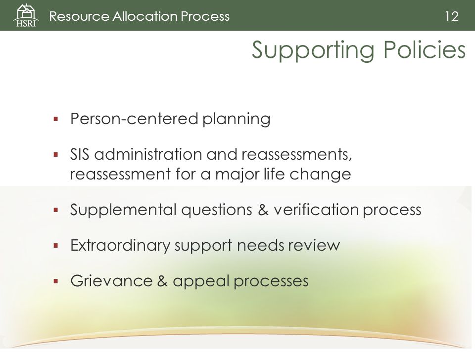 Resource Allocation Process 12 Supporting Policies  Person-centered planning  SIS administration and reassessments, reassessment for a major life change  Supplemental questions & verification process  Extraordinary support needs review  Grievance & appeal processes