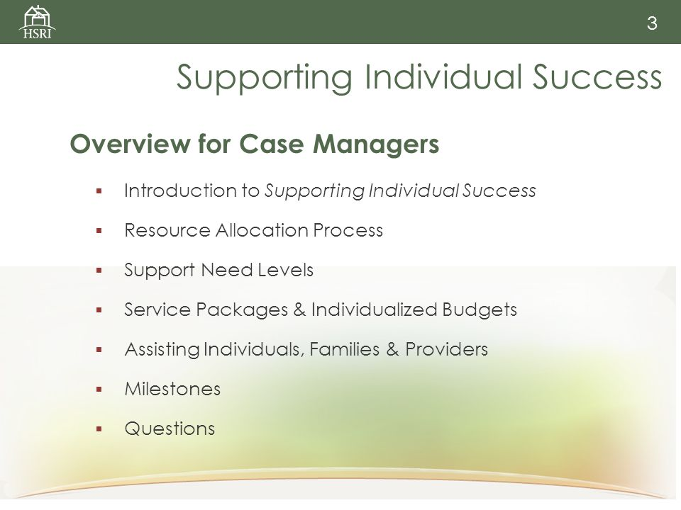 3 Supporting Individual Success Overview for Case Managers  Introduction to Supporting Individual Success  Resource Allocation Process  Support Need Levels  Service Packages & Individualized Budgets  Assisting Individuals, Families & Providers  Milestones  Questions