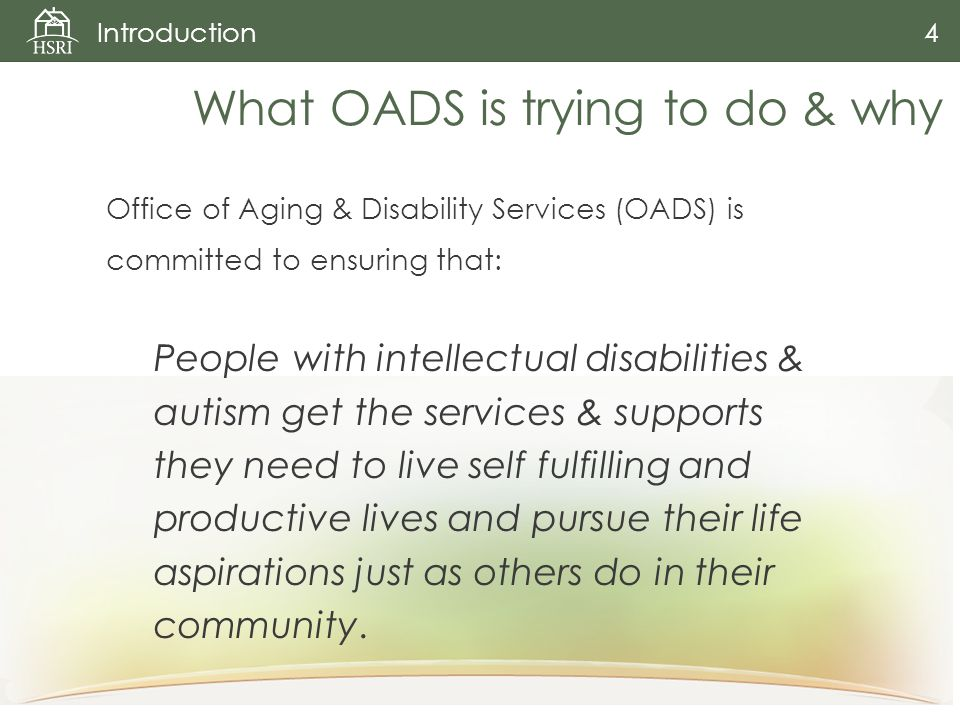 Office of Aging & Disability Services (OADS) is committed to ensuring that: People with intellectual disabilities & autism get the services & supports they need to live self fulfilling and productive lives and pursue their life aspirations just as others do in their community.