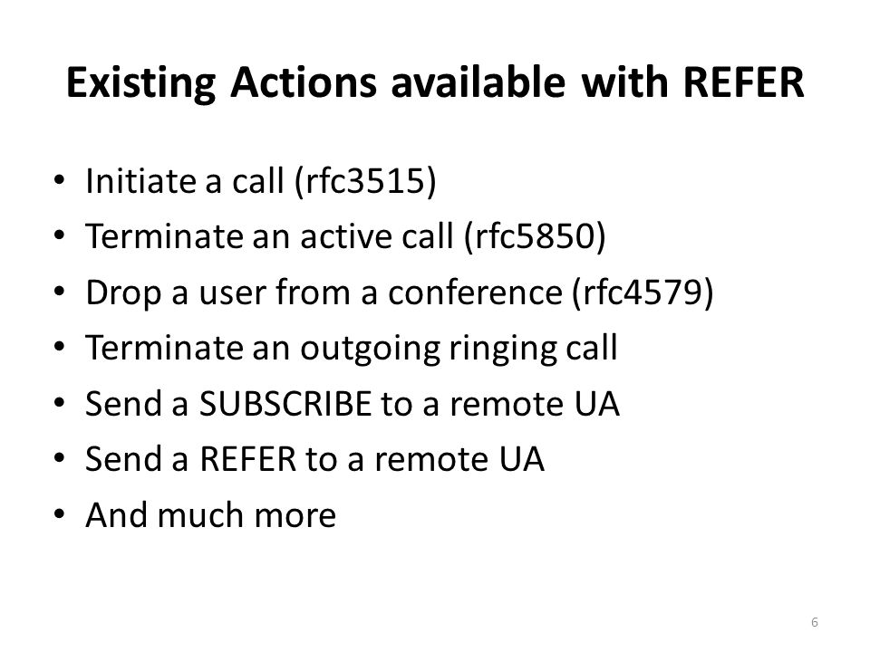 Existing Actions available with REFER Initiate a call (rfc3515) Terminate an active call (rfc5850) Drop a user from a conference (rfc4579) Terminate an outgoing ringing call Send a SUBSCRIBE to a remote UA Send a REFER to a remote UA And much more 6