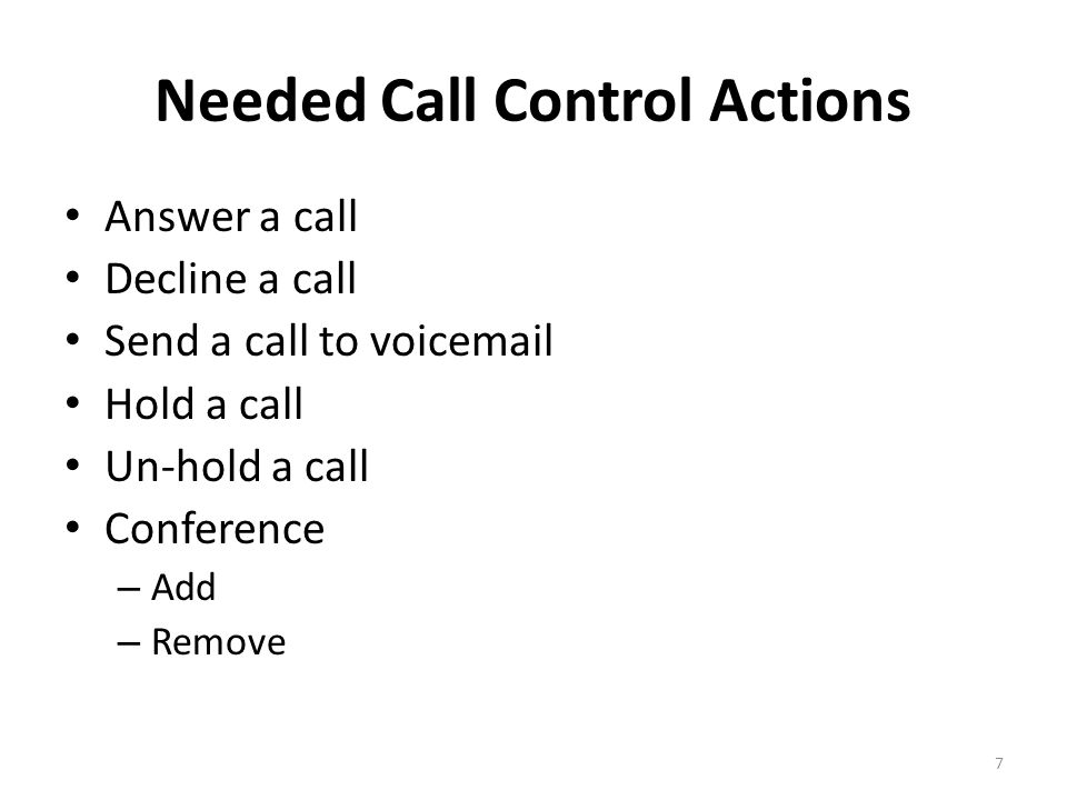 Needed Call Control Actions Answer a call Decline a call Send a call to voicemail Hold a call Un-hold a call Conference – Add – Remove 7