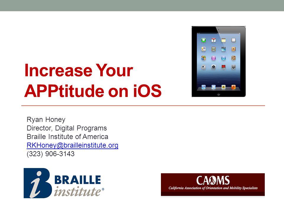 Increase Your APPtitude on iOS Ryan Honey Director, Digital Programs Braille Institute of America RKHoney@brailleinstitute.org (323) 906-3143